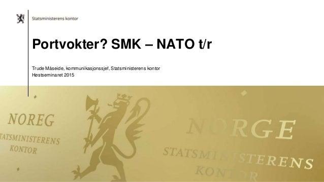 Portvokter? SMK – NATO t/r Trude Måseide, kommunikasjonssjef, Statsministerens kontor Høstseminaret 2015