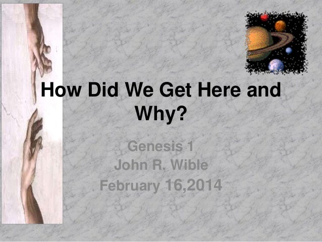 How Did We Get Here and Why? Genesis 1 John R. Wible February 16,2014