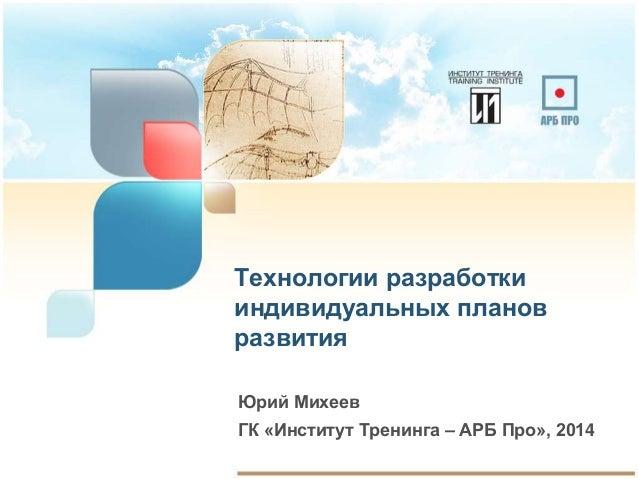 Технологии разработки  индивидуальных планов  развития  Юрий Михеев  ГК «Институт Тренинга – АРБ Про», 2014