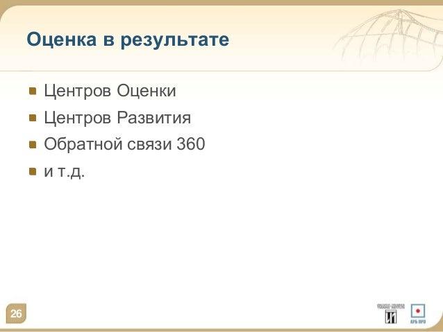 Оценка в результате  Центров Оценки  Центров Развития  Обратной связи 360  и т.д.  26