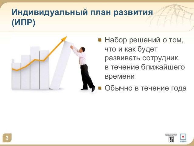 Индивидуальный план развития  (ИПР)  Набор решений о том,  что и как будет  развивать сотрудник  в течение ближайшего  вре...