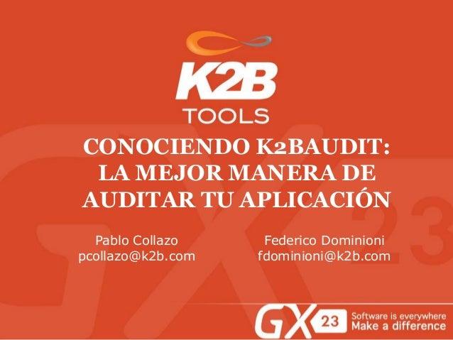 CONOCIENDO K2BAUDIT: LA MEJOR MANERA DE AUDITAR TU APLICACIÓN Pablo Collazo pcollazo@k2b.com Federico Dominioni fdominioni...