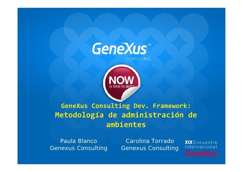 GeneXusConsultingDev.Framework:  Metodologíadeadministraciónde             ambientes    Paula Blanco       Carolina...