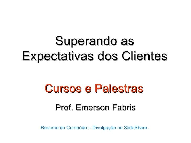 Superando asExpectativas dos Clientes    Cursos e Palestras         Prof. Emerson Fabris   Resumo do Conteúdo – Divulgação...