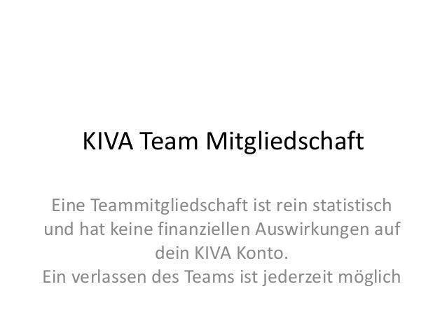 KIVA Team Mitgliedschaft Eine Teammitgliedschaft ist rein statistisch und hat keine finanziellen Auswirkungen auf dein KIV...