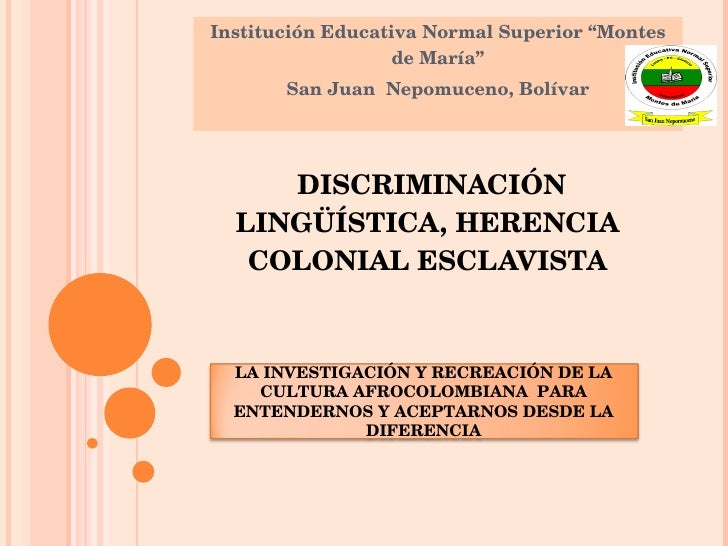 "DISCRIMINACIÓN LINGÜÍSTICA, HERENCIA COLONIAL ESCLAVISTA Institución Educativa Normal Superior ""Montes de María"" San Jua..."