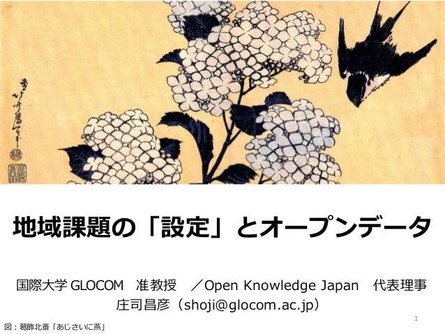 地域課題の「設定」とオープンデータ 国際大学 GLOCOM 准教授 /Open Knowledge Japan 代表理事 庄司昌彦(shoji@glocom.ac.jp) 1 図:葛飾北斎「あじさいに燕」