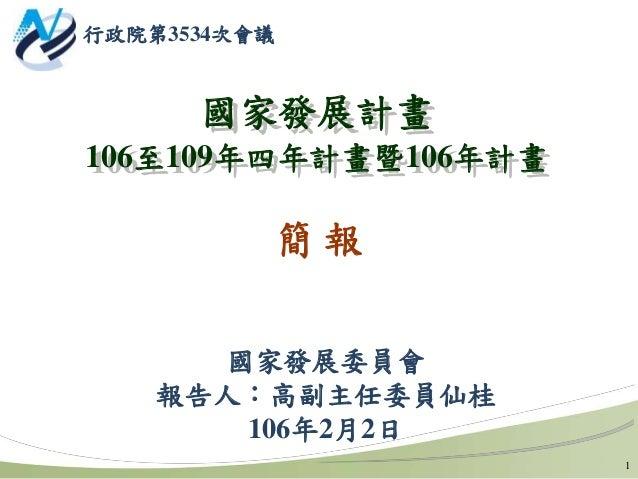國家發展計畫 106至109年四年計畫暨106年計畫 國家發展委員會 報告人:高副主任委員仙桂 106年2月2日 簡 報 1 行政院第3534次會議