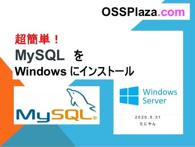 超簡単! MySQL を Windows にインストール 2 0 2 0 . 5 . 3 1 た に や ん OSSPlaza.com