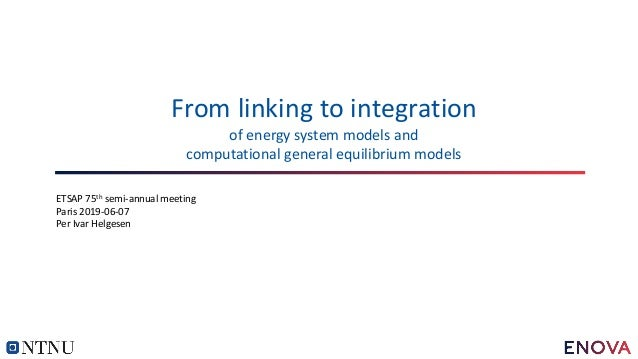 From linking to integration of energy system models and computational general equilibrium models ETSAP 75th semi-annual me...