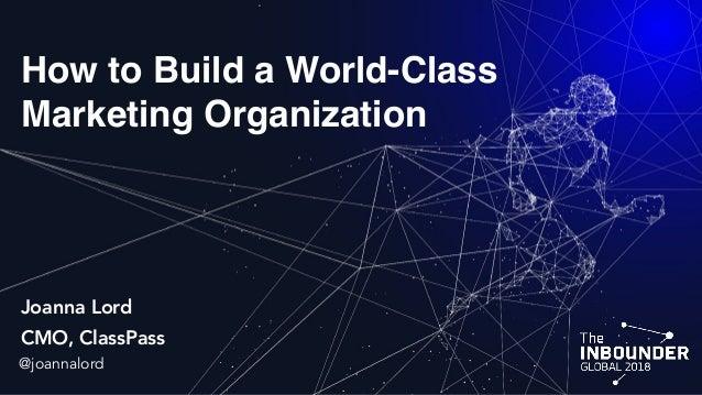 How to Build a World-Class Marketing Organization Joanna Lord CMO, ClassPass @joannalord