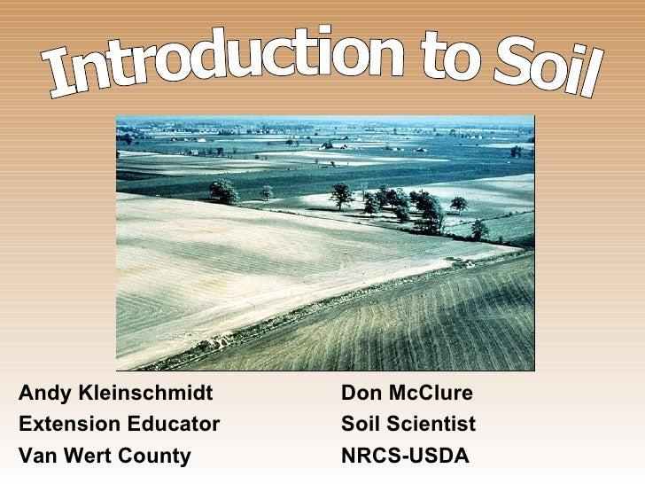 Introduction to Soil Andy Kleinschmidt Don McClure Extension Educator Soil Scientist Van Wert County NRCS-USDA