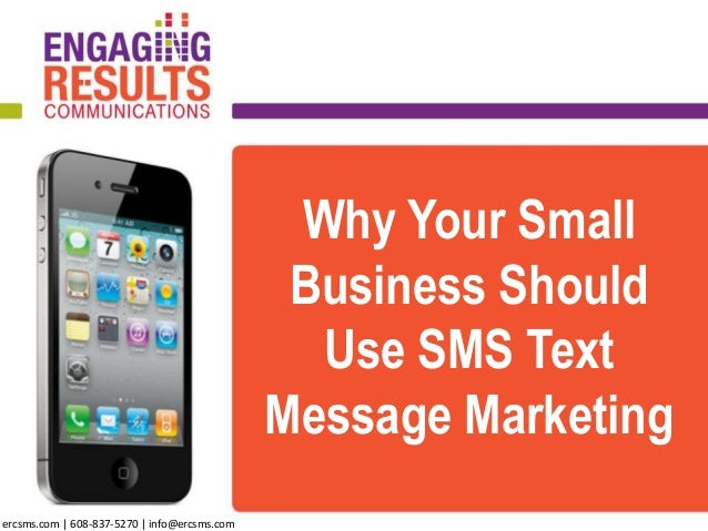Why Your Small Business Should Use SMS Text Message Marketing ercsms.com | 608-837-5270 | info@ercsms.com