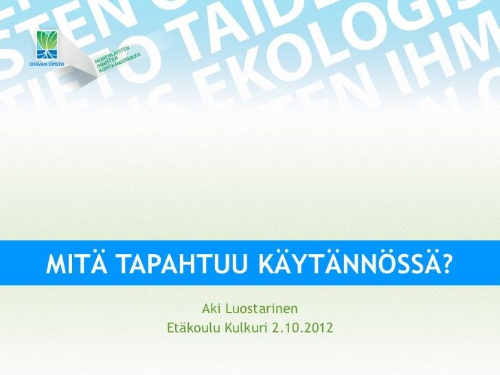MITÄ TAPAHTUU KÄYTÄNNÖSSÄ?            Aki Luostarinen       Etäkoulu Kulkuri 2.10.2012
