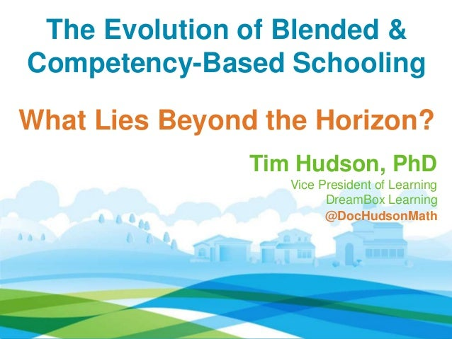 The Evolution of Blended & Competency-Based Schooling What Lies Beyond the Horizon? Tim Hudson, PhD Vice President of Lear...