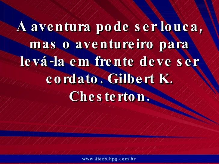 A aventura pode ser louca, mas o aventureiro para levá-la em frente deve ser cordato. Gilbert K. Chesterton. www.4tons.hpg...