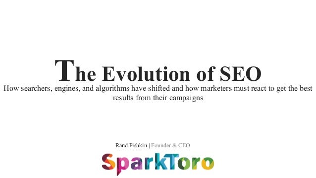 Rand Fishkin | Founder & CEO The Evolution of SEOHow searchers, engines, and algorithms have shifted and how marketers mus...