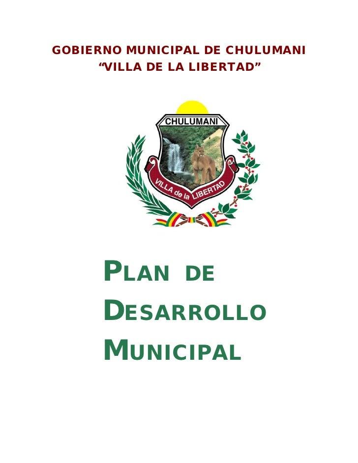 "GOBIERNO MUNICIPAL DE CHULUMANI     ""VILLA DE LA LIBERTAD""      PLAN DE      DESARROLLO      MUNICIPAL"