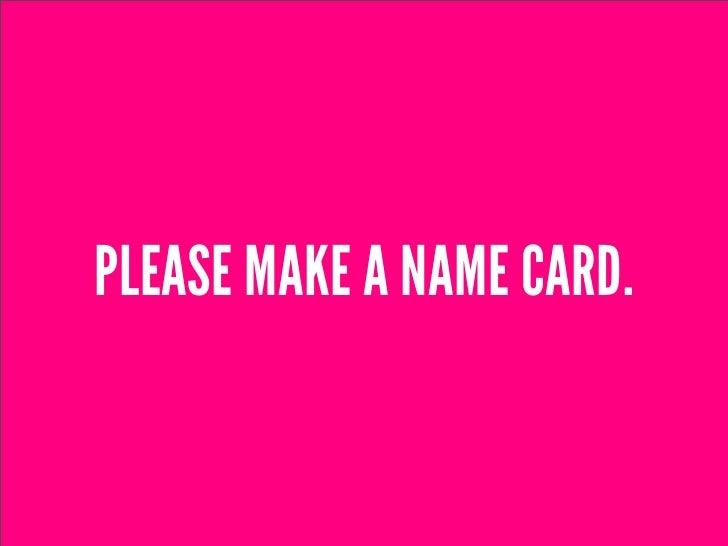 PLEASE MAKE A NAME CARD.