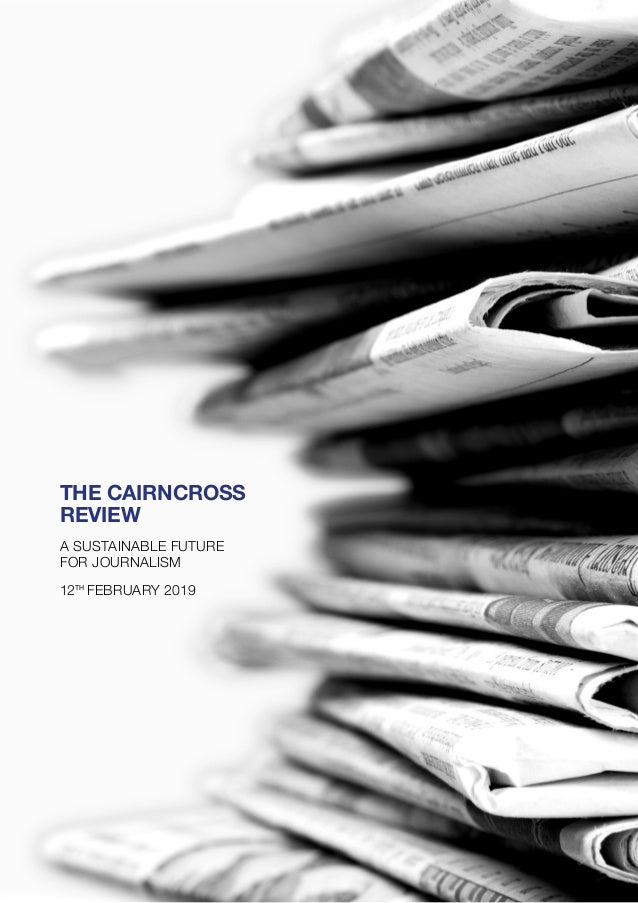 THE CAIRNCROSS REVIEW A SUSTAINABLE FUTURE FOR JOURNALISM 12TH FEBRUARY 2019