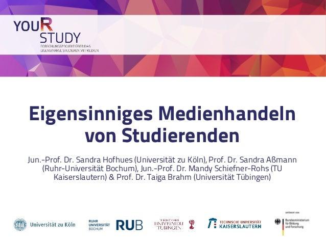 Eigensinniges Medienhandeln von Studierenden Jun.-Prof. Dr. Sandra Hofhues (Universität zu Köln), Prof. Dr. Sandra Aßmann ...