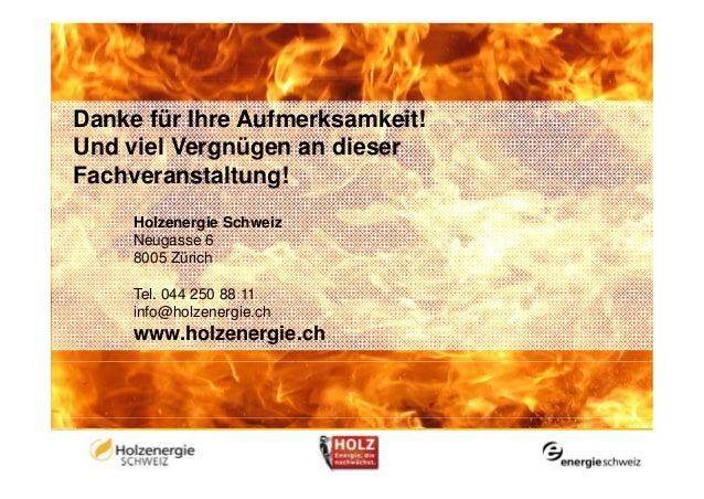Danke für Ihre Aufmerksamkeit!Und viel Vergnügen an dieserFachveranstaltung!     Holzenergie Schweiz     Neugasse 6     80...