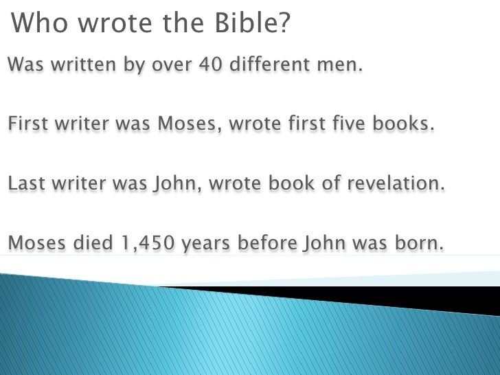 Who wrote the Bible?Was written by over 40 different men.First writer was Moses, wrote first five books.Last writer was Jo...