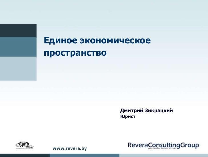 Единое экономическоепространство                 Дмитрий Зикрацкий                 Юрист www.revera.by