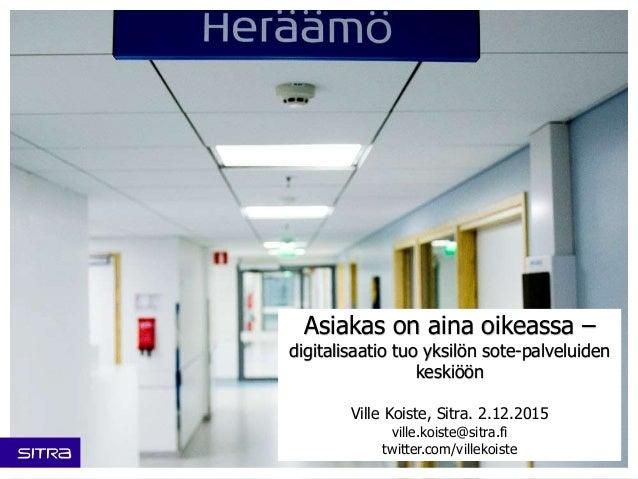 Asiakas on aina oikeassa – digitalisaatio tuo yksilön sote-palveluiden keskiöön Ville Koiste, Sitra. 2.12.2015 ville.koist...