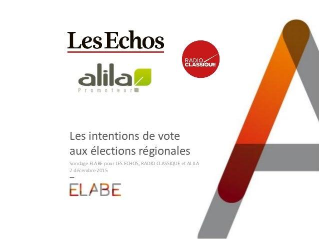 Les intentions de vote aux élections régionales Sondage ELABE pour LES ECHOS, RADIO CLASSIQUE et ALILA 2 décembre 2015