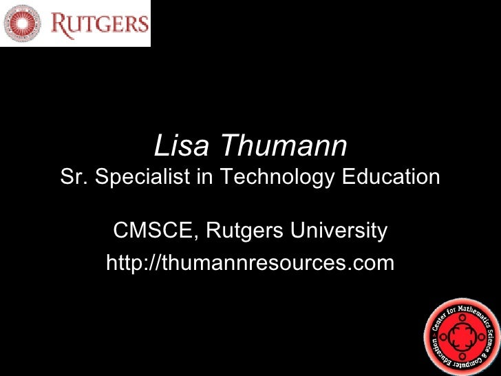 Lisa Thumann Sr. Specialist in Technology Education CMSCE, Rutgers University http://thumannresources.com