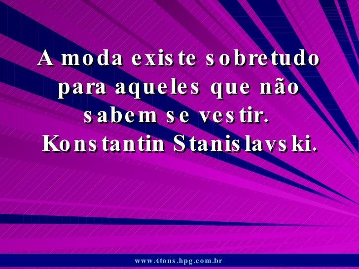 A moda existe sobretudo para aqueles que não sabem se vestir.  Konstantin Stanislavski. www.4tons.hpg.com.br