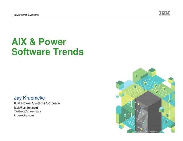 IBM Power Systems AIX & Power Software Trends   Jay Kruemcke   IBM Power Systems Software   jayk@us.ibm.com   Twitter @chr...