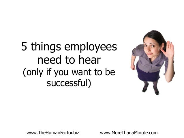 5 things employees need to hear (only if you want to be successful)  www.TheHumanFactor.biz  www.MoreThanaMinute.com