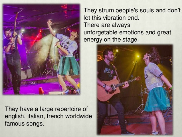 They strum people's souls and don't let this vibration end. There are always unforgetable emotions and great energy on the...