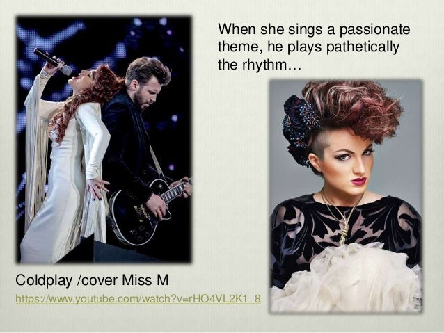 When she sings a passionate theme, he plays pathetically the rhythm… https://www.youtube.com/watch?v=rHO4VL2K1_8 Coldplay ...