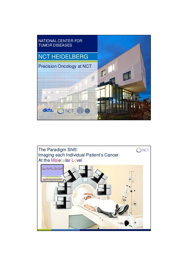 NATIONAL CENTER FOR TUMOR DISEASES NCT HEIDELBERG Precision Oncology at NCT The Paradigm Shift: Imaging each Individual Pa...