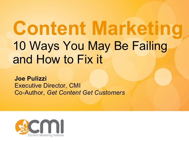 Content Marketing 10 Ways You May Be Failing and How to Fix it Joe Pulizzi Executive Director, CMI Co-Author,  Get Content...