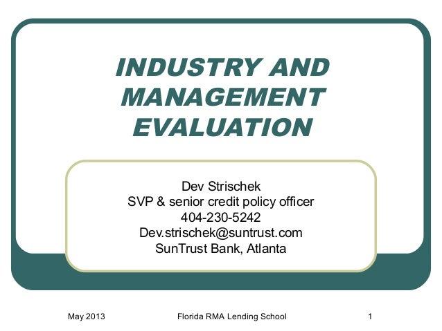 May 2013 Florida RMA Lending School 1INDUSTRY ANDMANAGEMENTEVALUATIONDev StrischekSVP & senior credit policy officer404-23...