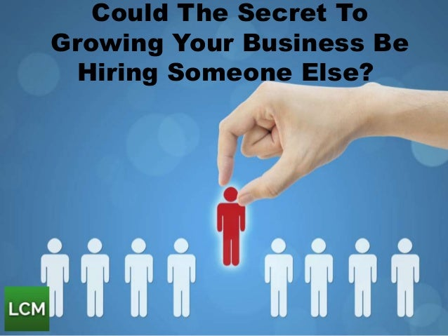 Could The Secret To Growing Your Business Be Hiring