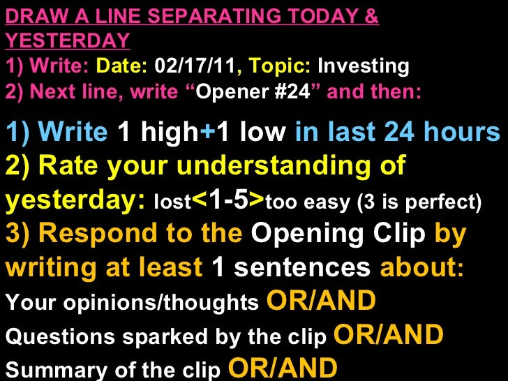 """DRAW A LINE SEPARATING TODAY & YESTERDAY 1) Write:   Date:  02/17/11 , Topic:  Investing 2) Next line, write """" Opener #24 ..."""