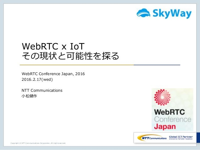 Copyright © NTT Communications Corporation. All right reserved. WebRTC x IoT その現状と可能性を探る WebRTC Conference Japan, 2016 201...