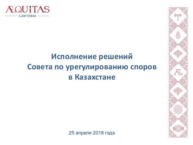 Исполнение решений Совета по урегулированию споров в Казахстане 25 апреля 2018 года