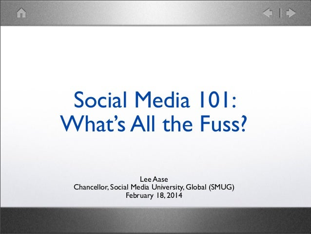 Social Media 101: What's All the Fuss? Lee Aase Chancellor, Social Media University, Global (SMUG) February 18, 2014