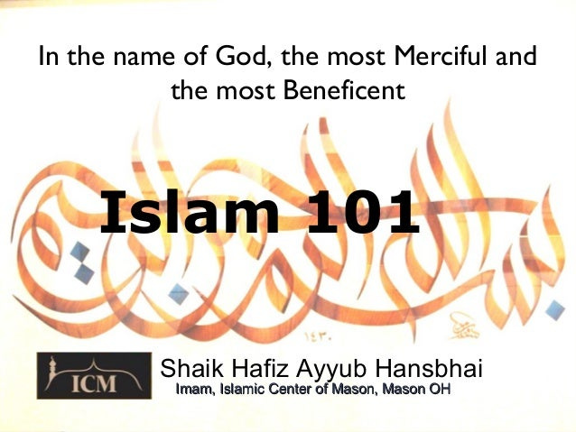 Islam 101 Shaik Hafiz Ayyub Hansbhai In the name of God, the most Merciful and the most Beneficent Imam, Islamic Center of...