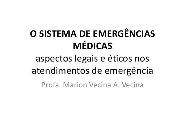O SISTEMA DE EMERGÊNCIAS MÉDICAS aspectos legais e éticos nos atendimentos de emergência Profa. Marion Vecina A. Vecina