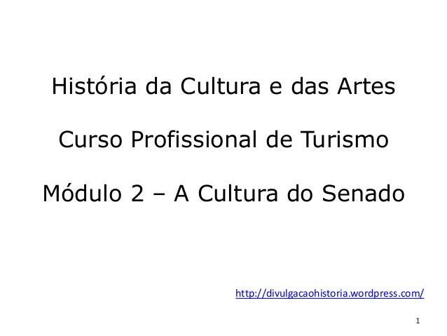 1 História da Cultura e das Artes Curso Profissional de Turismo Módulo 2 – A Cultura do Senado http://divulgacaohistoria.w...