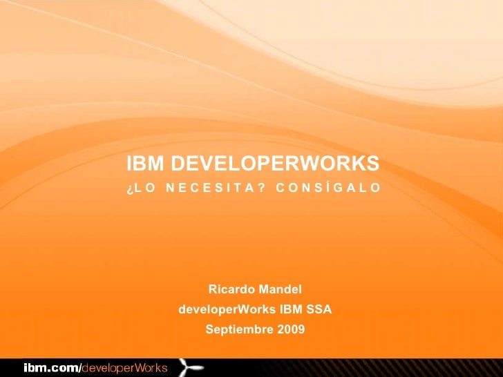 Ricardo Mandel developerWorks IBM SSA Septiembre 2009 IBM DEVELOPERWORKS ¿L O  N E C E S I T A ?  C O N S Í G A L O