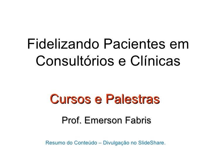 Fidelizando Pacientes em Consultórios e Clínicas   Cursos e Palestras        Prof. Emerson Fabris  Resumo do Conteúdo – Di...