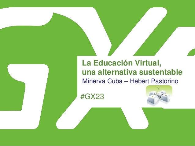 #GX23 La Educación Virtual, una alternativa sustentable Minerva Cuba – Hebert Pastorino